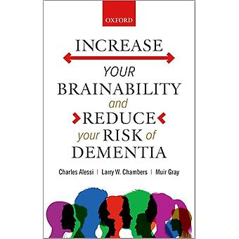 Increase your Brainabilityand Reduce your Risk of Dementia by Alessi & Charles Global Chief Clinical Officer & HIMSS Senior Advisor & Global Chief Clinical Officer & HIMSS Senior Advisor & Public Health EnglandChambers & Larry W. Professor Emeritus & Professor Emer