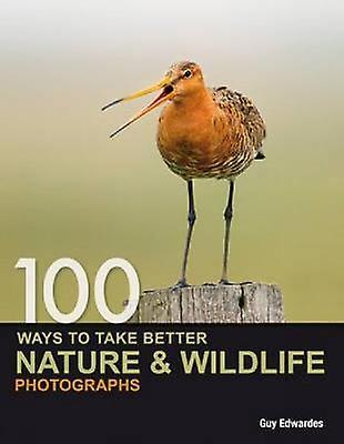 100 Ways to Take Better Nature & Wildlife Photographs by Guy Edwardes