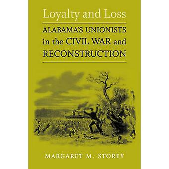 Loyalty and Loss Alabamas Unionists in the Civil War and Reconstruction by Storey & Margaret M