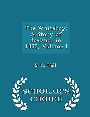 The Whiteboy A Story of Ireland in 1882 Volume I  Scholars Choice Edition by Hall & S. C.