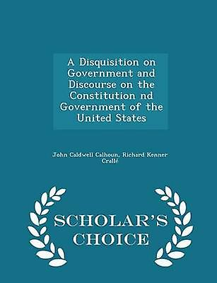 A Disquisition on Government and Discourse on the Constitution nd Government of the United States  Scholars Choice Edition by Calhoun & John Caldwell