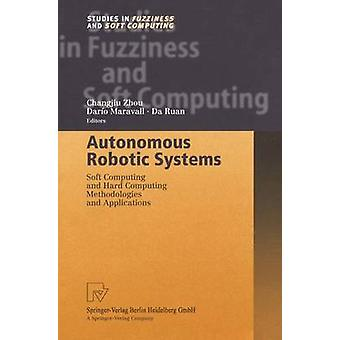 Autonomous Robotic Systems  Soft Computing and Hard Computing Methodologies and Applications by Zhou & Changjiu