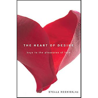 The Heart of Desire - Keys to the Pleasures of Love by Stella Resnick
