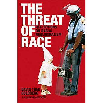 The Threat of Race - Reflections on Racial Neoliberalism by David Theo