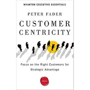 Customer Centricity - Focus on the Right Customers for Strategic Advan