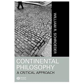 Continental Philosophy A Critical Approach by William R. Schroeder