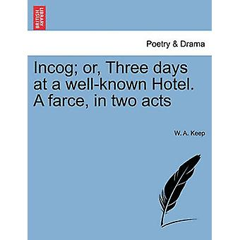 Incog or Three days at a wellknown Hotel. A farce in two acts by Keep & W. A.