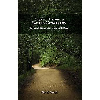 Sacred History and Sacred Geography Spiritual Journeys in Time and Space by Martin & David