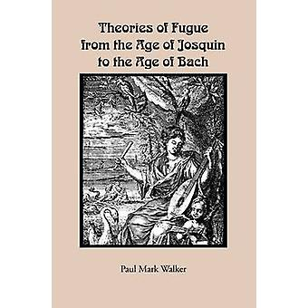 Theories of Fugue from the Age of Josquin to the Age of Bach by Walker & Paul Mark