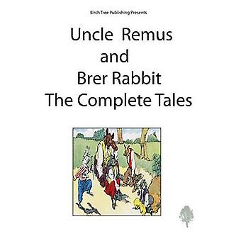 Uncle Remus and Brer Rabbit the Complete Tales by Harris & Joel Chandler