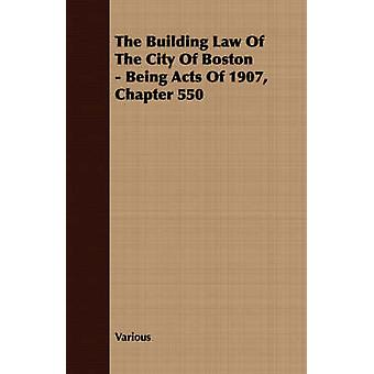 The Building Law Of The City Of Boston  Being Acts Of 1907 Chapter 550 by Various