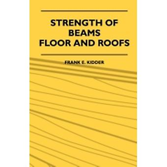 Strength Of Beams Floor And Roofs  Including Directions For Designing And Detailing Roof Trusses With Criticism Of Various Forms Of Timber Construction by Kidder & Frank E.