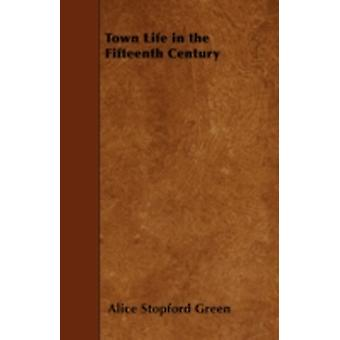 Town Life in the Fifteenth Century by Green & Alice Stopford