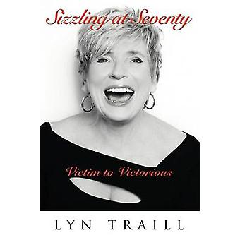 Sizzling at Seventy Victim to Victorious by Traill & Lyn