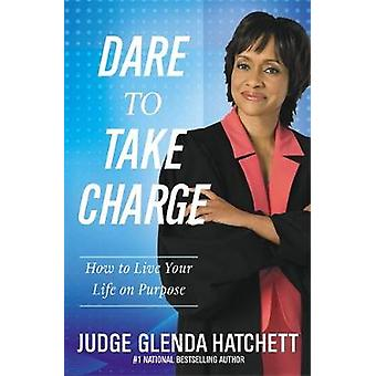 Dare to Take Charge How to Live Your Life on Purpose by Hatchett & Judge Glenda