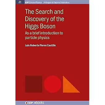 The Search and Discovery of the Higgs Boson As a brief introduction to particle physics by Castillo & Luis Roberto Flores