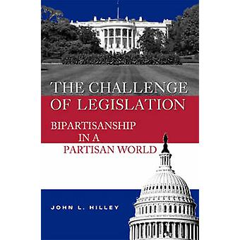The Challenge of Legislation - Bipartisanship in a Partisan World by J