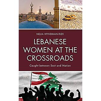 Lebanese Women at the Crossroads - Caught between Sect and Nation by N
