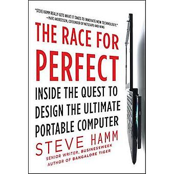 The Race for Perfect  Inside the Quest to Design the Ultimate Portable Computer by Steve Hamm