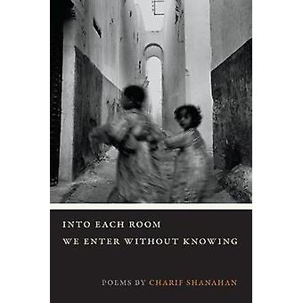 Into Each Room We Enter Without Knowing by Charif Shanahan - 97808093