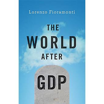 The World After GDP - Politics - Business and Society in the Post Grow