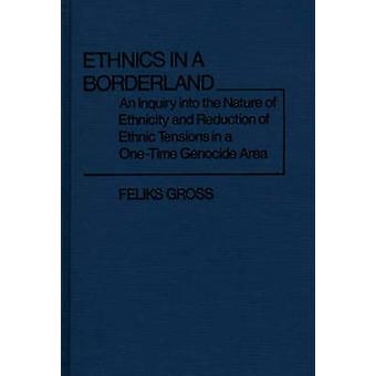 Ethnics in a Borderland An Inquiry Into the Nature of Ethnicity and Reduction of Ethnic Tensions in a OneTime Genocide Area by Gross & Feliks