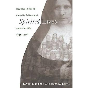 Spirited Lives How Nuns Shaped Catholic Culture and American Life 18361920 by Coburn & Carol