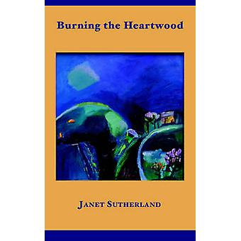 Burning the Heartwood by Sutherland & Janet