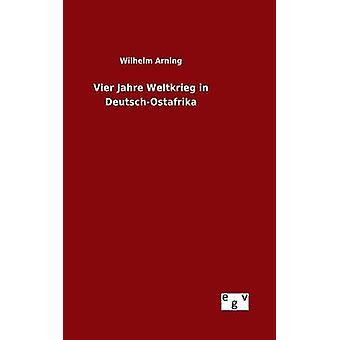 Vier Jahre Weltkrieg in DeutschOstafrika by Arning & Wilhelm