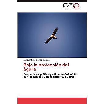 Bajo La Proteccion del Aguila by Gomez Moreno Jairo Antonio