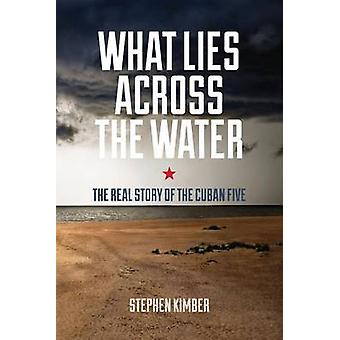 What Lies Across the Water - The Real Story of the Cuban Five by Steph