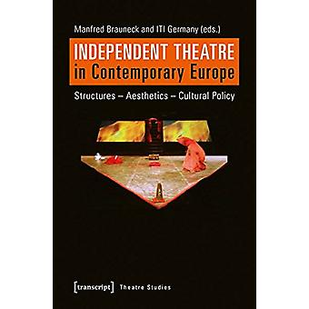 Independent Theatre in Contemporary Europe - Structures Aesthetics Cul