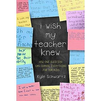 I Wish My Teacher Knew - How One Question Can Change Everything for Ou