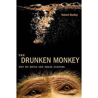 The Drunken Monkey Why We Drink and Abuse Alcohol door Robert Dudley