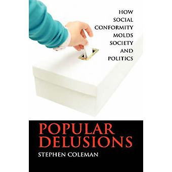 Popular Delusions How Social Conformity Molds Society and Politics by Coleman & Stephen