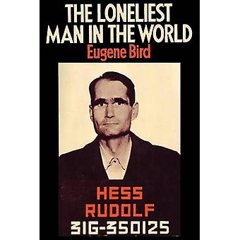 The Loneliest Man in the World The Inside Story of the Thirty Year Imprisonment of Rudolf Hess by Bird & Eugene K.