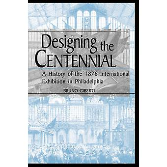 Designing the Centennial A History of the 1876 International Exhibition in Philadelphia by Giberti & Bruno