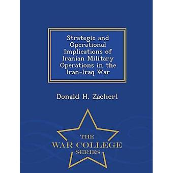 Strategic and Operational Implications of Iranian Military Operations in the IranIraq War  War College Series by Zacherl & Donald H.