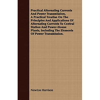 Practical Alternating Currents And Power Transmission A Practical Treatise On The Principles And Applications Of Alternating Currents To Central Station And PowerHouse Plants Including The Elements by Harrison & Newton