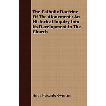 The Catholic Doctrine Of The Atonement  An Historical Inquiry Into Its Development In The Church by Oxenham & Henry Nutcombe