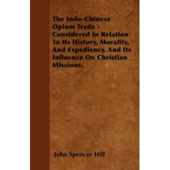 The IndoChinese Opium Trade  Considered In Relation To Its History Morality And Expediency And Its Influence On Christian Missions. by Hill & John Spencer