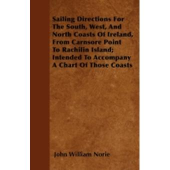 Sailing Directions For The South West And North Coasts Of Ireland From Carnsore Point To Rachilin Island Intended To Accompany A Chart Of Those Coasts by Norie & John William