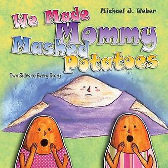 We Made Mommy Mashed Potatoes Two Sides to Every Story by Weber & Michael J.