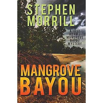 Mangrove Bayou A Troy AdamMangrove Bayou Mystery 1 by Morrill & Stephen