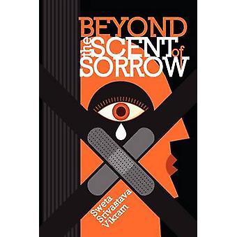Beyond the Scent of Sorrow by Vikram & Sweta Srivastava