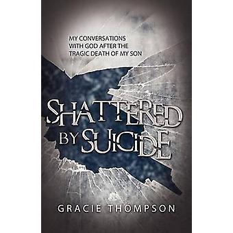 Shattered by Suicide My Conversations  with God after the Tragic Death of My Son by Thompson & Gracie