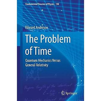 The Problem of Time  Quantum Mechanics Versus General Relativity by Edward Anderson