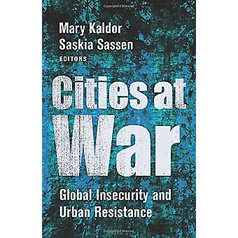 Cities at War - Global Insecurity and Urban Resistance by Mary Kaldor