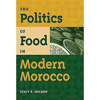 The Politics of Food in Modern Morocco by Stacy E. Holden - 978081303