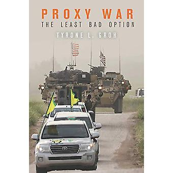 Proxy War - The Least Bad Option by Tyrone L. Groh - 9781503608184 Book
